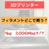 【3Ⅾプリンター】格安フィラメントの購入方法