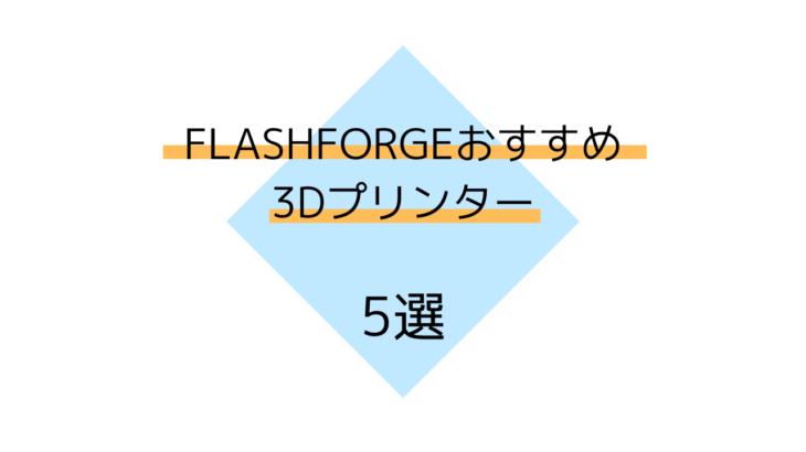【FLASHFORGE】FLASHFORGEおすすめ3Dプリンター機種 5選